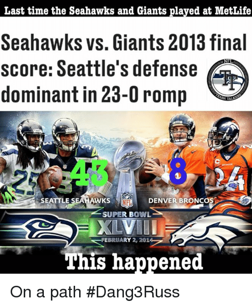Denver Broncos, Memes, and Nfl: Last time the Seahawks and Giants plaved at MetLife  Seahawks vs. Giants 2013 final  score: Seattle's defense  dominant in 23-0 romp  H TALK  SEATTLE SEAHAWKS  NFL  DENVER BRONcOS  SUPER BOWL  BRUARY 2, 201  This happened On a path  #Dang3Russ