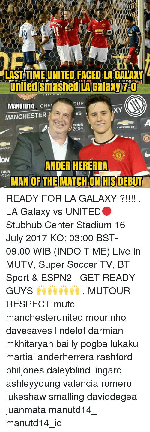 Memes, Respect, and Soccer: LAST TIME UNITED FACED LA GALAK  MANUTD14 CHE  CUP  vs  XY  MANCHESTERVS  TOUR  2014  ON  ANDER HERERRA  MAN OF THEIMATCHONHIS DEBUT  TOUR  2014 READY FOR LA GALAXY ?!!!! . LA Galaxy vs UNITED🔴 Stubhub Center Stadium 16 July 2017 KO: 03:00 BST- 09.00 WIB (INDO TIME) Live in MUTV, Super Soccer TV, BT Sport & ESPN2 . GET READY GUYS 🙌🙌🙌🙌 . MUTOUR RESPECT mufc manchesterunited mourinho davesaves lindelof darmian mkhitaryan bailly pogba lukaku martial anderherrera rashford philjones daleyblind lingard ashleyyoung valencia romero lukeshaw smalling daviddegea juanmata manutd14_ manutd14_id