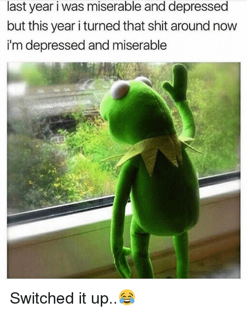 Shit, Hood, and Now: last year i was miserable and depressed  but this year i turned that shit around now  i'm depressed and miserable Switched it up..😂