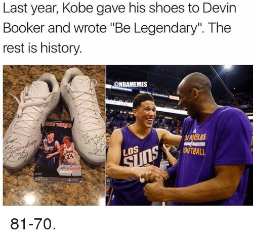 "Nba, Rest, and Restful: Last year, Kobe gave his shoes to Devin  Booker and wrote ""Be Legendary"" The  rest is history.  @NBAMEMES  LOS  KWETBALL 81-70."