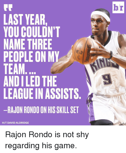 Rajon Rondo, Sports, and The League: LAST YEAR  YOU COULDN'T  NAME THREE  PEOPLE ON MY  TEAM  ANDILED THE  LEAGUE IN ASSISTS  -RAJON RONDO ON HIS SKILL SET  HIT DAVID ALDRIDGE  br Rajon Rondo is not shy regarding his game.