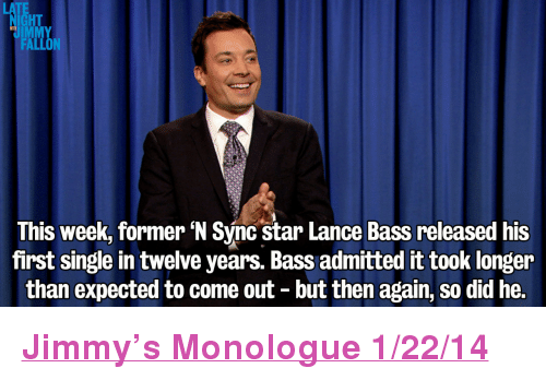 """Target, youtube.com, and Http: LATE  HT  UIMMY  FALLON  This week, former N Sync star Lance Bass released his  first single in twelve years. Bass admitted it took longer  than expected to come out - but then again, so did he. <p><a href=""""http://www.youtube.com/watch?v=d3csvEHw5WM"""" target=""""_blank""""><strong>Jimmy&rsquo;s Monologue 1/22/14</strong></a></p>"""