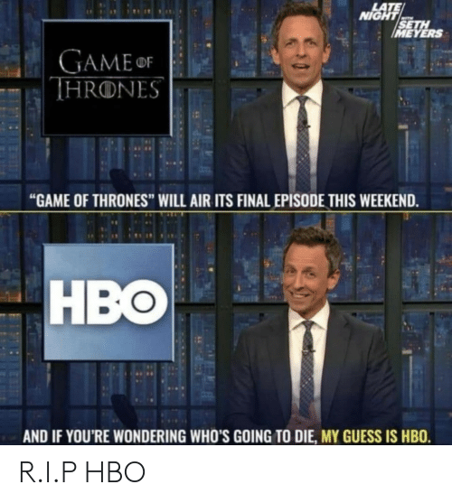"""Game of Thrones, Hbo, and Game: LATE  NIGHT  SETH  IMEYERS  GAMEor  THRONES  """"GAME OF THRONES"""" WILL AIR ITS FINAL EPISODE THIS WEEKEND.  HBO  AND IF YOU'RE WONDERING WHO'S GOING TO DIE, MY GUESS IS HBO. R.I.P HBO"""
