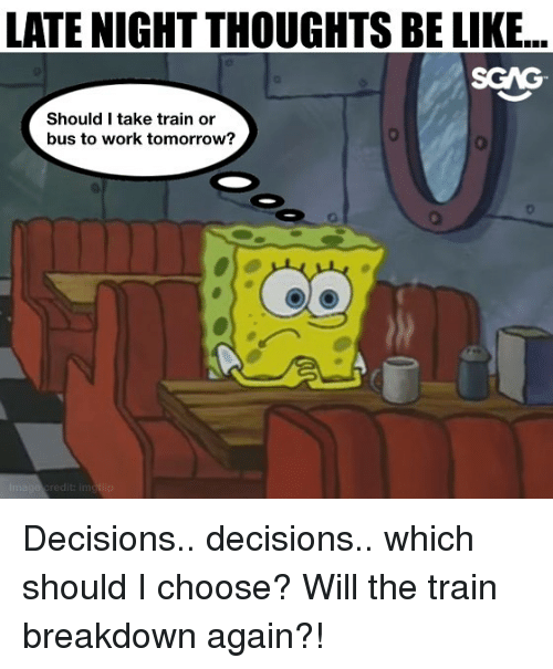 Be Like, Memes, and Work: LATE NIGHT THOUGHTS BE LIKE...  SGAG  Should I take train or  bus to work tomorrow?  OD  redit: im Decisions.. decisions.. which should I choose? Will the train breakdown again?!