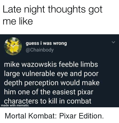Mortal Kombat, Pixar, and Guess: Late night thoughts got  me like  guess i was wrong  @Chainbody  mike wazowskis feeble limbs  large vulnerable eye and poor  depth perception would make  him one of the easiest pixar  characters to kill in combat  made with mematic Mortal Kombat: Pixar Edition.