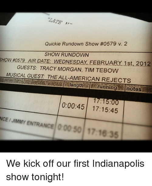 """Tracy Morgan, Tim Tebow, and American: """"LATE  Quickie Rundown Show #0579 V. 2  SHOW RUNDOWN  SHOW #0579 AIRDATEVNE DNES DAY. FEBRUARY 1st,2012  GUESTS: TRACY MORGAN, TIM TEBOW  MUSICAL GUEST THE ALL-AMERICAN REJECTS  length  running notes  0:00:45 17:15:45  NCE / JIMMY ENTRANCE  00 50 17 16 35 <p>We kick off our first Indianapolis show tonight!</p>"""