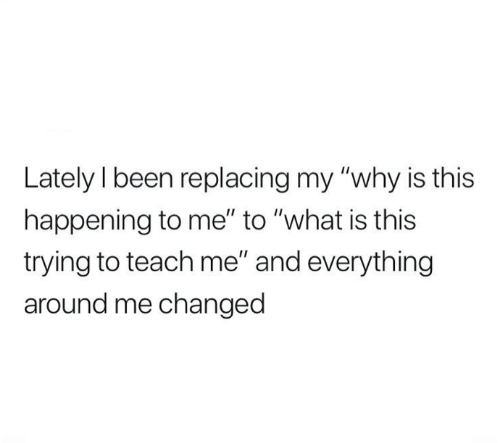 """Dank, What Is, and Been: Lately I been replacing my """"why is this  happening to me"""" to """"what is this  trying to teach me"""" and everything  around me changed"""