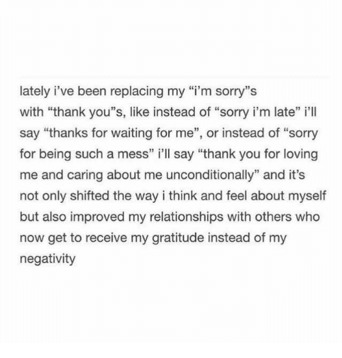 "Relationships, Sorry, and Thank You: lately i've been replacing my ""i'm sorry""s  with ""thank you""s, like instead of ""sorry i'm late"" i'll  say ""thanks for waiting for me"", or instead of ""sorry  for being such a mess"" i'll say ""thank you for loving  me and caring about me unconditionally"" and it's  not only shifted the way i think and feel about myself  but also improved my relationships with others who  now get to receive my gratitude instead of my  negativity  11 3"