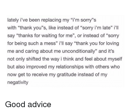 """Advice, Relationships, and Sorry: lately i've been replacing my """"i'm sorry""""s  with """"thank you""""s, like instead of """"sorry i'm late"""" il  say """"thanks for waiting for me"""", or instead of """"sorry  for being such a mess"""" i'll say """"thank you for loving  me and caring about me unconditionally"""" and it's  not only shifted the way i think and feel about myself  but also improved my relationships with others who  now get to receive my gratitude instead of my  negativity <p>Good advice</p>"""