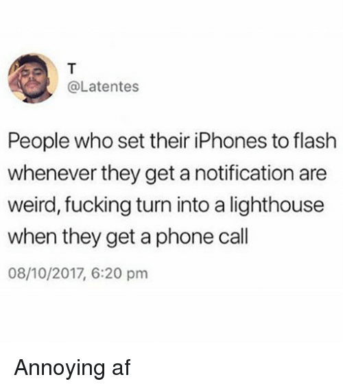 Af, Fucking, and Phone: @Latentes  People who set their iPhones to flash  whenever they get a notification are  weird, fucking turn into a lighthouse  when they get a phone call  08/10/2017, 6:20 pm Annoying af