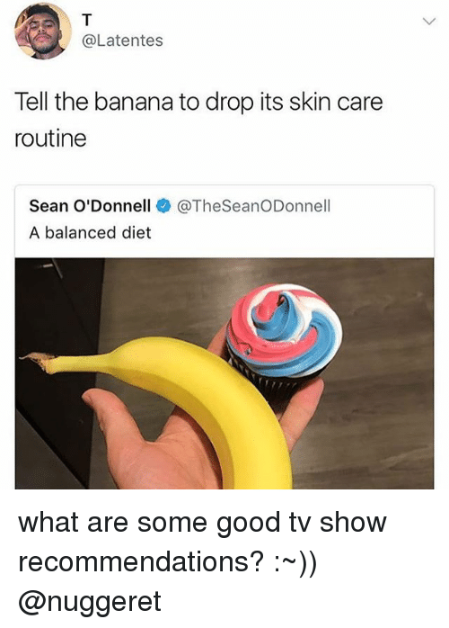 Memes, Banana, and Good: @Latentes  Tell the banana to drop its skin care  routine  Sean O'Donnell  A balanced diet  @TheSeanODonnell what are some good tv show recommendations? :~)) @nuggeret