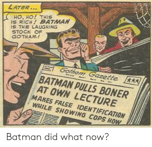 Batman, Boner, and Gotham: LATER..  HO, HO! THIS  S RICH BATMAN  S THE LAUGHING  STOCK OF  GOTHAM!  Gotham Gazette  BATMAN PULLS BONER  AT OWN LECTURE  MAKES FALSE IDENTIFICATION  WHILE SHOWING COPS HOW Batman did what now?