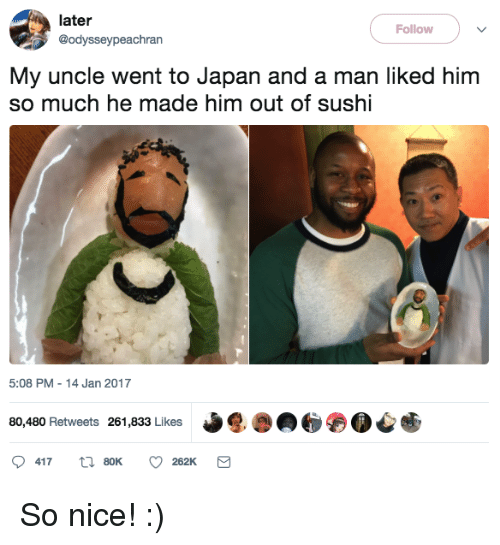 Japan, Sushi, and Nice: later  @odysseypeachran  Follow  My uncle went to Japan and a man liked him  so much he made him out of sushi  5:08 PM 14 Jan 2017  80,480 Retweets 261,833 Likes So nice! :)
