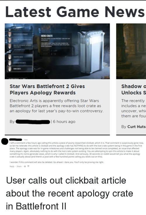"""Apparently, News, and Reddit: Latest Game News  HENO CRATE  Star Wars Battlefront 2 Gives  Players Apology Rewards  Electronic Arts is apparently offering Star Wars  Battlefront 2 players a free rewards loot crate as  an apology for last year's pay-to-win controversy.  Shadow  Unlocks S  The recently  includes a ne  uncover, whi  them are four  By  6 hours ago  By Curt Huts  Now  I left a comment a few hours ago calling this article a piece of poorly researched clickbait, which it is. That comment is suspiciously gone now,  so let me reiterate: this article is clickbait and the apology crate has NOTHING to do with the loot crate system being in the game in the first  place. The apology crate was for in-game milestones and challenges not being able to be claimed once completed, an issue that affected  many players. Again, absolutely nothing to do with the loot crate system existing. You are attempting to spin this article to make it about  something it's not to generate views, which is why I called it clickbait. And seriously, 30 seconds on reddit would tell you what the apology  crate is actually about (and there's a post with a few hundred points calling you idiots out on this)  I wonder if this comment will also be deleted. Go ahead. I dare you. You'll only be proving me right.  Reply . Share . """""""