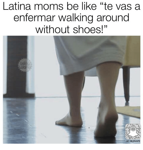 "Be Like, Memes, and Moms: Latina moms be like ""te vas a  enfermar walking around  without shoes!""  SC: BLSNAPZ"