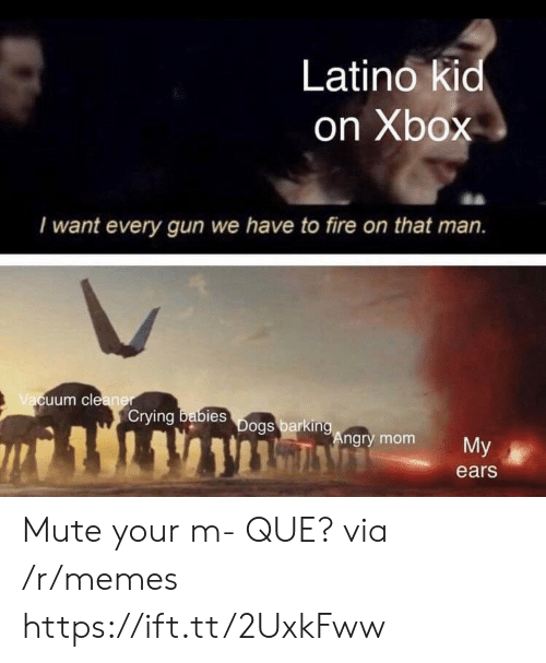 Crying, Fire, and Memes: Latino kid  on Xbox  I want every gun we have to fire on that man.  uum cle  Crying  bies  ngry mom  My  ears Mute your m- QUE? via /r/memes https://ift.tt/2UxkFww