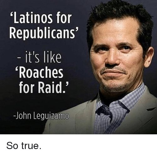 Latinos, True, and Raid: Latinos for  Republicans'  it's like  Roaches  for Raid.  -John leguizama So true.