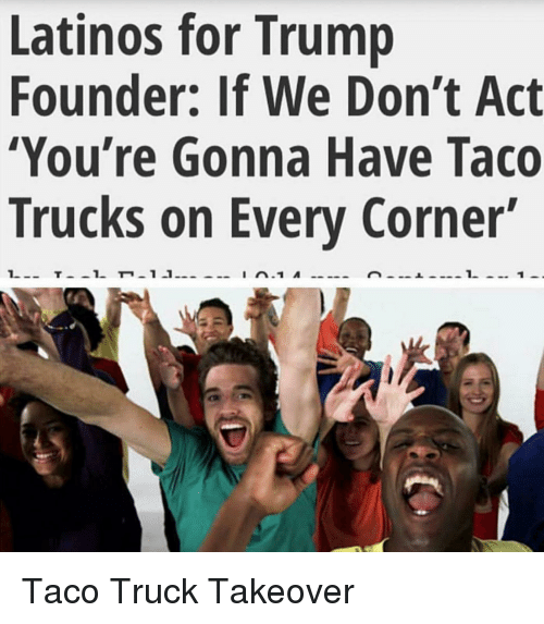 latinos for trump founder if we dont act youre gonna 3577707 ✅ 25 best memes about taco truck on every corner taco truck on