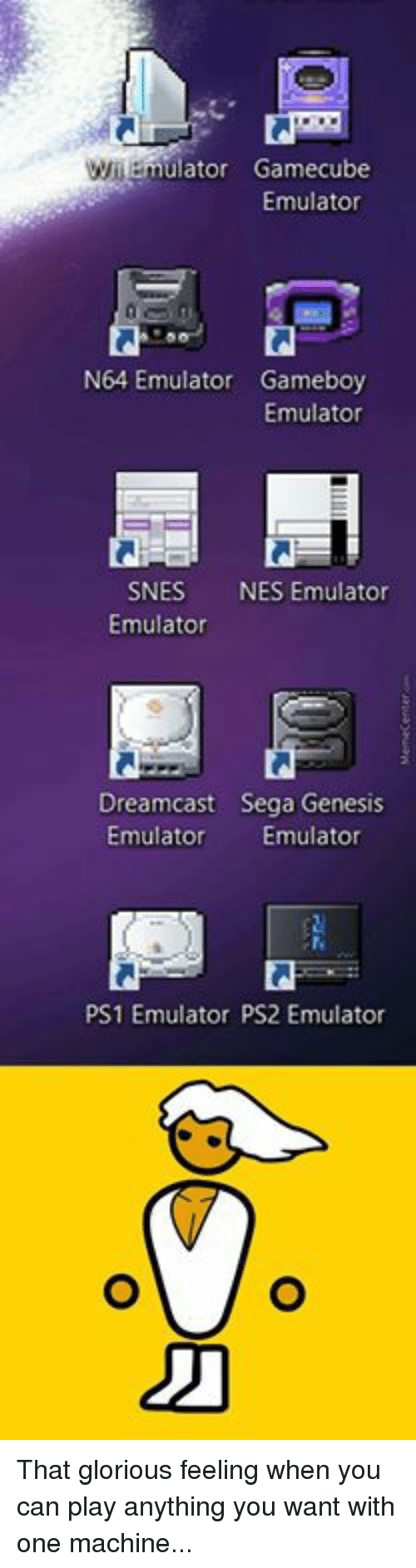 Memes, Genesis, and Glorious: lator Gamecube  Emulator  N64 Emulator Gameboy  Emulator  SNES  NES Emulator  Emulator  Dreamcast Sega Genesis  Emulator Emulator  PS1 Emulator PS2 Emulator That glorious feeling when you can play anything you want with one machine...