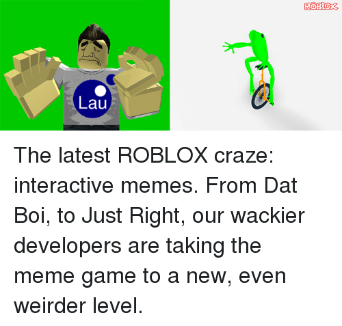 Dank, Meme, and Memes: Lau  ROB 03 The latest ROBLOX craze: interactive memes. From Dat Boi, to Just Right, our wackier developers are taking the meme game to a new, even weirder level.