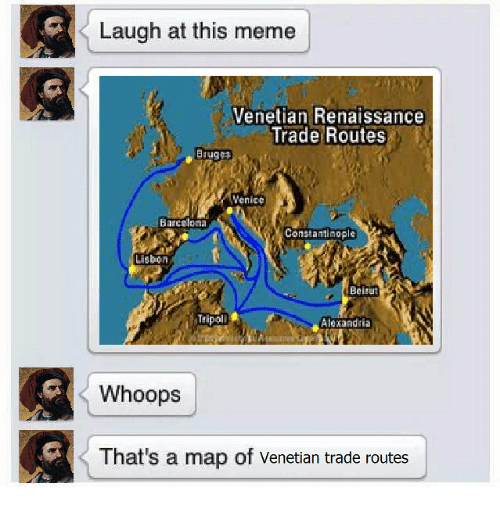 Barcelona, Meme, and Memes: Laugh at this meme  Venetian Renaissance  Trade Routes  Bruges  Venice  Barcelona  Constantinople  Lisbon  Beirut  Tripoli  Alexandria  Whoops  That's a map of Venetian trade routes