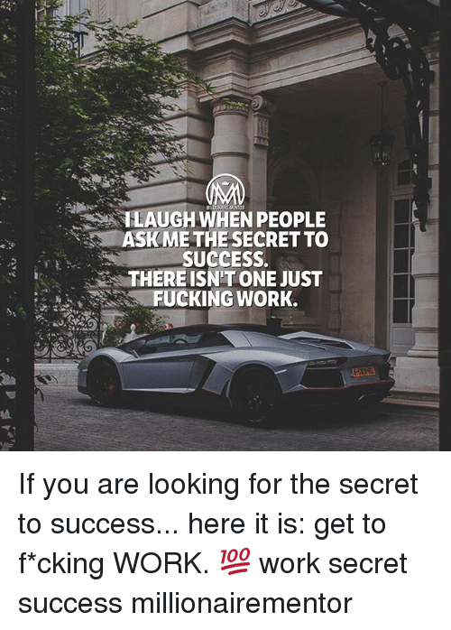 Fucking, Memes, and Work: |LAUGH WHEN PEOPLE  ASK ME THE SECRET TO  SUCCESS.  THERE ISN'T ONE JUST  FUCKING WORK. If you are looking for the secret to success... here it is: get to f*cking WORK. 💯 work secret success millionairementor