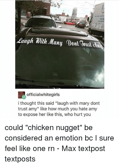 "Memes, 🤖, and Hurts: laugh With Many Dont  officialwhitegirls  i thought this said ""laugh with mary dont  trust amy"" like how much you hate amy  to expose her like this, who hurt you could ""chicken nugget"" be considered an emotion bc I sure feel like one rn - Max textpost textposts"