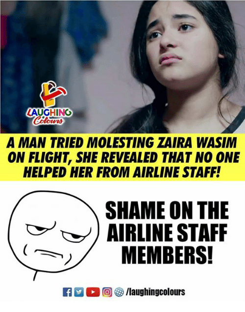 Flight, Indianpeoplefacebook, and Her: LAUGHING  A MAN TRIED MOLESTING ZAIRA WASIM  ON FLIGHT, SHE REVEALED THAT NO ONE  HELPED HER FROM AIRLINE STAFF!  SHAME ON THE  AIRLINE STAFF  MEMBERS!  M。回參/laughingcolours