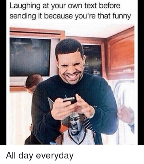 Laughing At Your Own Text Before Sending It Because You Re That