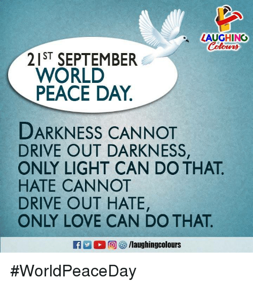 Love, Drive, and World: LAUGHING  Coloms  21ST SEPTEMBER  WORLD  PEACE DAY  DARKNESS CANNOT  DRIVE OUT DARKNESS,  ONLY LIGHT CAN DO THAT  HATE CANNOT  DRIVE OUT HATE,  ONLY LOVE CAN DO THAT  凹。回參/laughingcolours #WorldPeaceDay