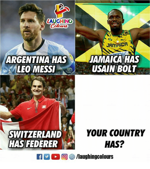 Argentina, Jamaica, and Switzerland: LAUGHING  Colours  JAMAICA  ARGENTINA HAS  JAMAICA HAS  LEO MESSIUSAIN BOLT  SWITZERLAND  HAS FEDERER  YOUR COUNTRY  HAS?  R 2 O (回參/laughingcolours