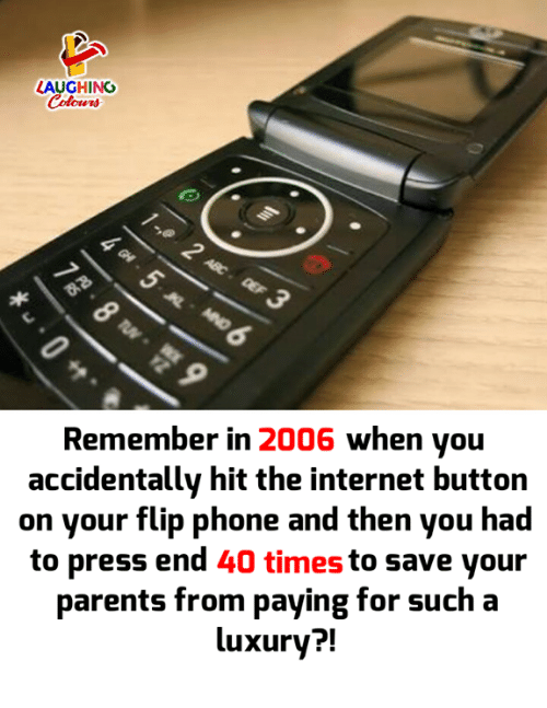 Internet, Parents, and Phone: LAUGHING  Colowrs  Remember in 2006 when you  accidentally hit the internet button  on your flip phone and then you had  to press end 40 times to save your  parents from paying for such a  luxury?!