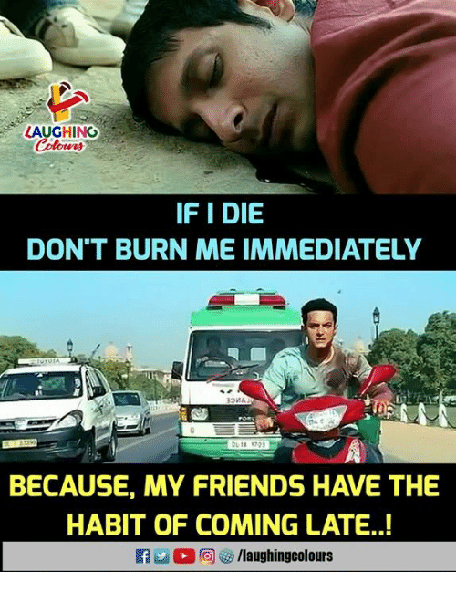 Friends, Indianpeoplefacebook, and Habit: LAUGHING  IF I DIE  DON'T BURN ME IMMEDIATELY  BECAUSE, MY FRIENDS HAVE THE  HABIT OF COMING LATE..!