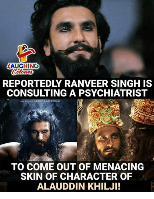 Indianpeoplefacebook, Ranveer Singh, and Character: LAUGHING  REPORTEDLY RANVEER SINGH IS  CONSULTING A PSYCHIATRIST  Munic & Direction by Sanjay Lecla Bhansali  TO COME OUT OF MENACING  SKIN OF CHARACTER OF  ALAUDDIN KHILJI!