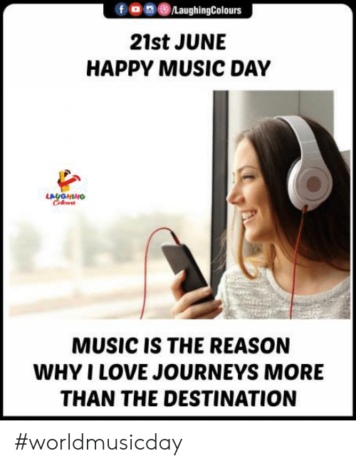 Love, Music, and Happy: /LaughingColours  21st JUNE  HAPPY MUSIC DAY  LAYGHING  Celus  MUSIC IS THE REASON  WHY I LOVE JOURNEYS MORE  THAN THE DESTINATION #worldmusicday