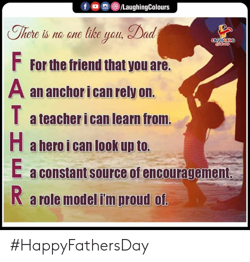 Dad, Teacher, and Proud: /LaughingColours  f  There is no ane like yau, Dad  LAUGHING  Celers  FFor the friend that you are.  A an anchor i can rely on.  a teacher i can learn from.  Ha hero i can look up to.  E a constant source of encouragement  a role model i'm proud of. #HappyFathersDay