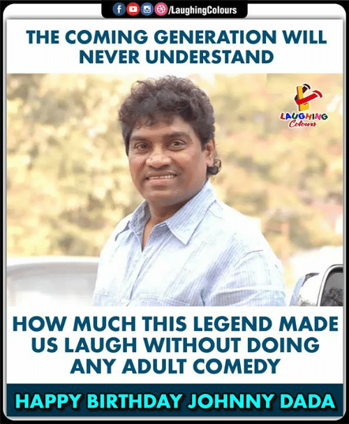 Birthday, Happy Birthday, and Happy: LaughingColours  fo  THE COMING GENERATION WILL  NEVER UNDERSTAND  LAUGHING  Colours  HOW MUCH THIS LEGEND MADE  US LAUGH WITHOUT DOING  ANY ADULT COMEDY  HAPPY BIRTHDAY JOHNNY DADA