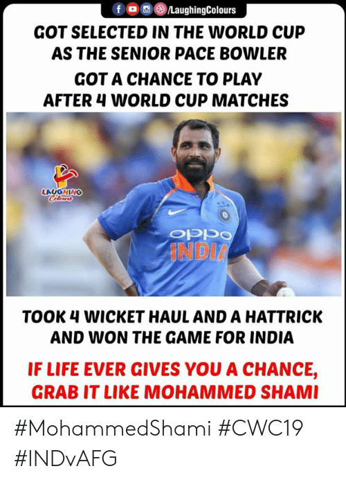 Life, The Game, and World Cup: LaughingColours  GOT SELECTED IN THE WORLD CUP  AS THE SENIOR PACE BOWLER  GOT A CHANCE TO PLAY  AFTER 4 WORLD CUP MATCHES  LAUGHING  Cleurs  INDIA  TOOK 4 WICKET HAUL AND A HATTRICK  AND WON THE GAME FOR INDIA  IF LIFE EVER GIVES YOU A CHANCE,  GRAB IT LIKE MOHAMMED SHAMI #MohammedShami #CWC19 #INDvAFG