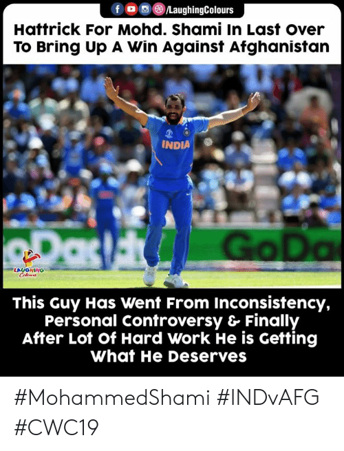 Work, Afghanistan, and India: /LaughingColours  Hattrick For Mohd. Shami In Last over  To Bring Up A Win Against Afghanistan  INDIA  RDas Go Da  LAUGHING  Celeurs  This Guy Has Went From Inconsistency,  Personal Controversy & Finally  After Lot of Hard Work He is Getting  What He Deserves #MohammedShami #INDvAFG #CWC19