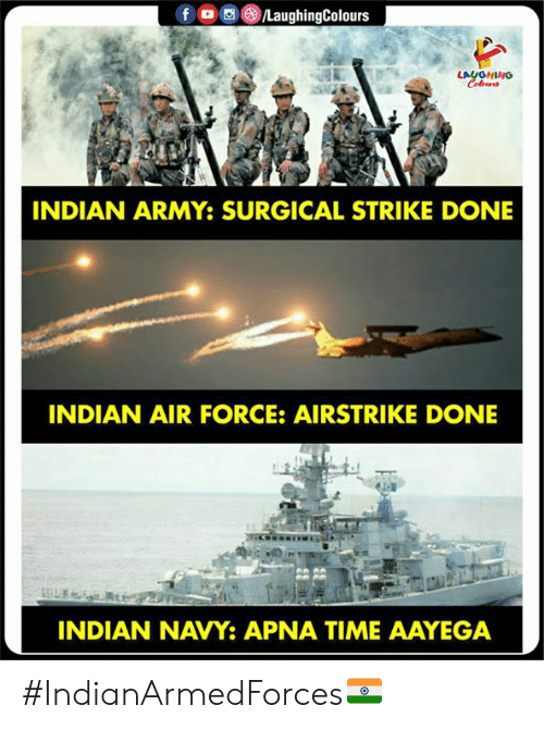 Army, Air Force, and Navy: )/LaughingColours  LAUGHING  INDIAN ARMY: SURGICAL STRIKE DONE  INDIAN AIR FORCE: AIRSTRIKE DONE  INDIAN NAVY APNA TIME AAYEGA #IndianArmedForces🇮🇳