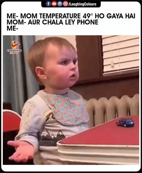 Phone, Indianpeoplefacebook, and Mom: /LaughingColours  ME- MOM TEMPERATURE 49° HO GAYA HAI  MOM- AUR CHALA LEY PHONE  ME-  CAUGHING  Celems