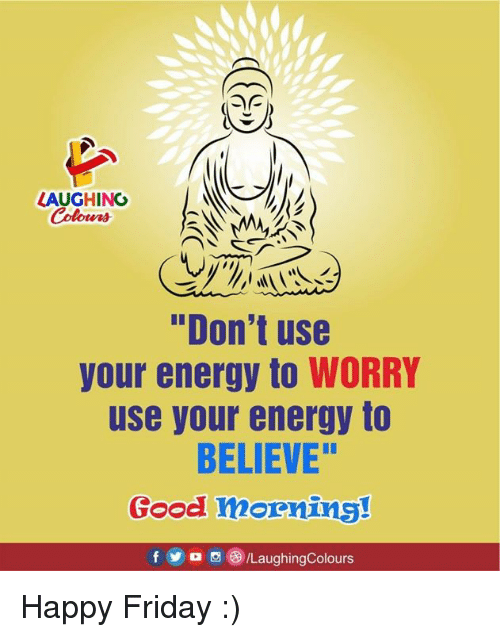 "Energy, Friday, and Good: LAUGHINO  Colours  ""Don't use  your energy to WORRY  use your energy to  BELIEVE""  Good mornins!  f5/LaughingColours Happy Friday :)"