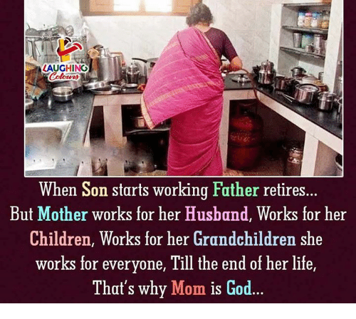 Children, God, and Life: LAUGHINO  When Son starts working Father retires...  But Mother works for her Husband, Works for her  Children, Works for her Grandchildren shoe  works for everyone, 1lll the end of her life  That's why Mom is God...