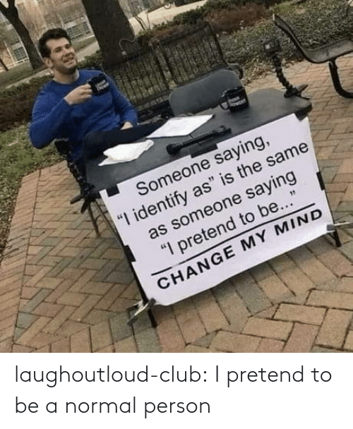 Club, Tumblr, and Blog: laughoutloud-club:  I pretend to be a normal person