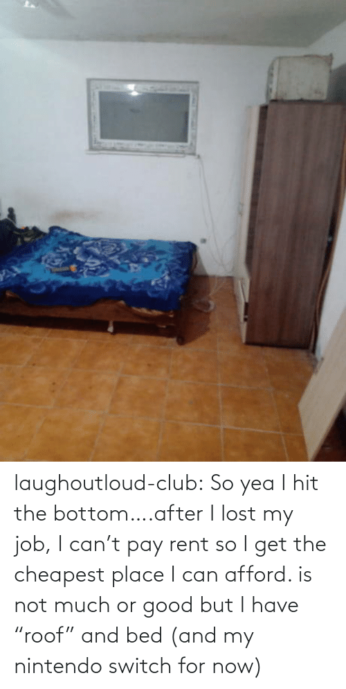 "Club, Nintendo, and Tumblr: laughoutloud-club:  So yea I hit the bottom….after I lost my job, I can't pay rent so I get the cheapest place I can afford. is not much or good but I have ""roof"" and bed (and my nintendo switch for now)"
