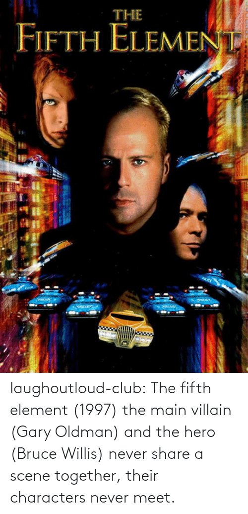 Club, The Fifth Element, and Tumblr: laughoutloud-club:  The fifth element (1997) the main villain (Gary Oldman) and the hero (Bruce Willis) never share a scene together, their characters never meet.