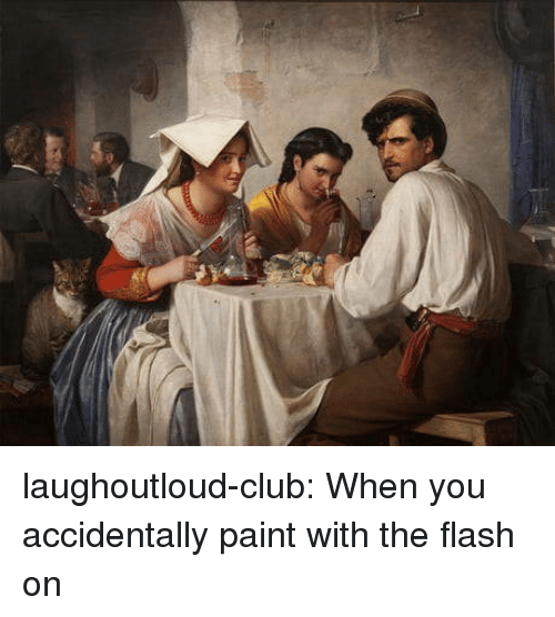 Club, Tumblr, and Blog: laughoutloud-club:  When you accidentally paint with the flash on