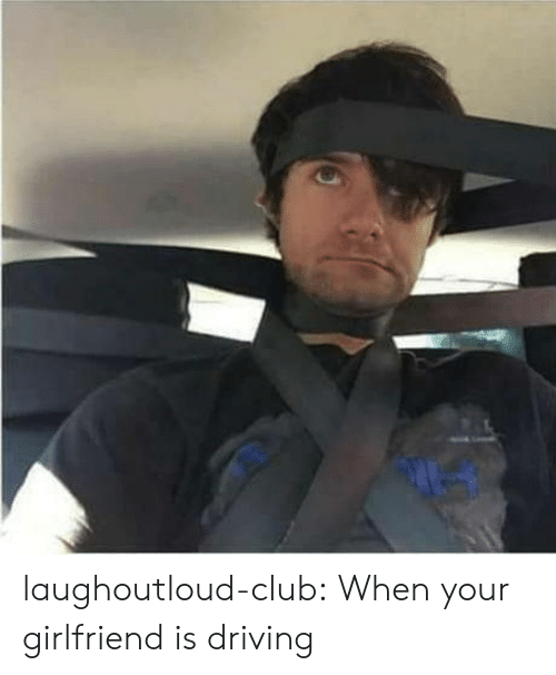 Club, Driving, and Tumblr: laughoutloud-club:  When your girlfriend is driving