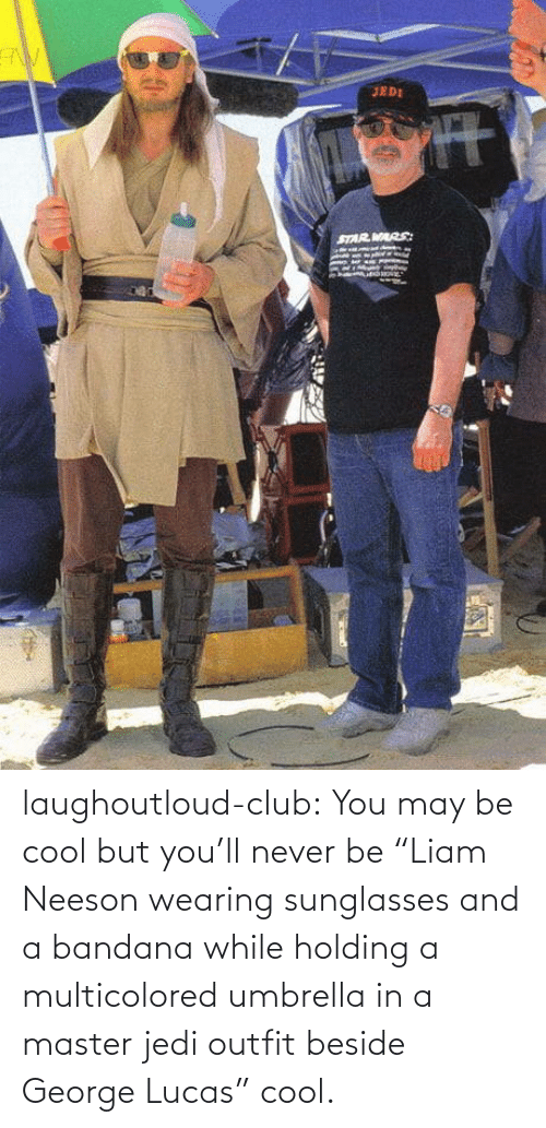 """Club, Jedi, and Liam Neeson: laughoutloud-club:  You may be cool but you'll never be """"Liam Neeson wearing sunglasses and a bandana while holding a multicolored umbrella in a master jedi outfit beside George Lucas"""" cool."""