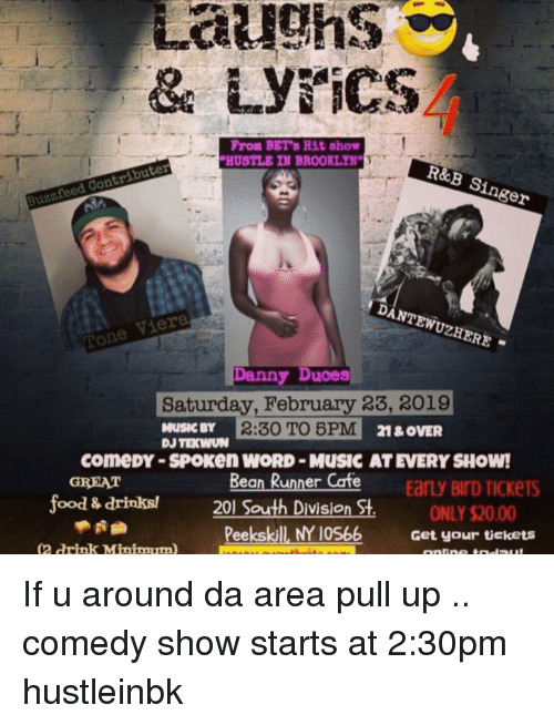 Food, Memes, and Music: Laughs  From BET's Hit show  HUSTLE IN BROOKLYN  R&B Singer  Buzzfeed Contributer  DANTEWUZHERE  one Viera  Danny Duces  Saturday, February 23, 2019  MUSIC BY  2:30 TO 5PM  comeDY -SPOKen WORD-MUSIC AT EVERY SHOW!  Bean Runner Cofe  1&OVER  y BIrD TICKeTS  GREAT  food & drinks!  2  South Division St.  ONLY $20.00  Get your tüekets  Peekskill NY 10566  2 rink Minimum If u around da area pull up .. comedy show starts at 2:30pm hustleinbk